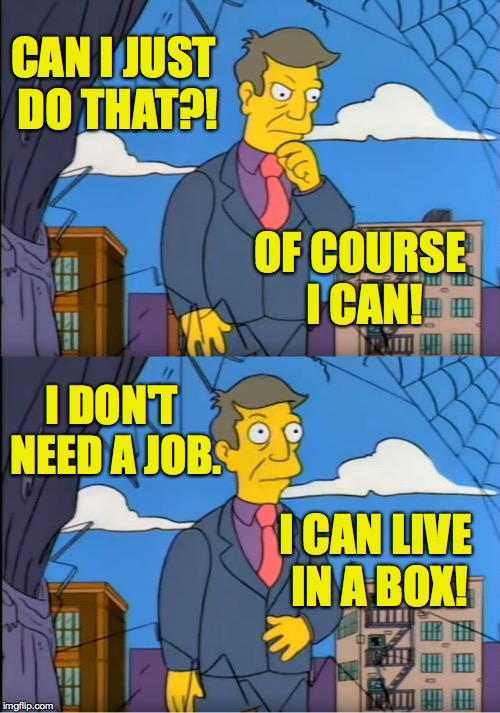 Skinner Out Of Touch | CAN I JUST DO THAT?! I CAN LIVE IN A BOX! OF COURSE I CAN! I DON'T NEED A JOB. | image tagged in skinner out of touch | made w/ Imgflip meme maker
