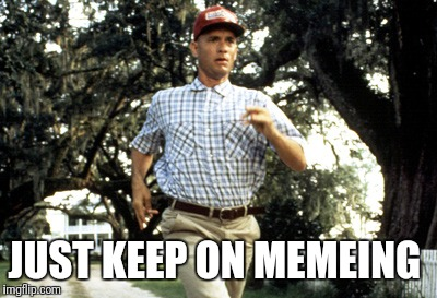 Forest Gump running | JUST KEEP ON MEMEING | image tagged in forest gump running | made w/ Imgflip meme maker