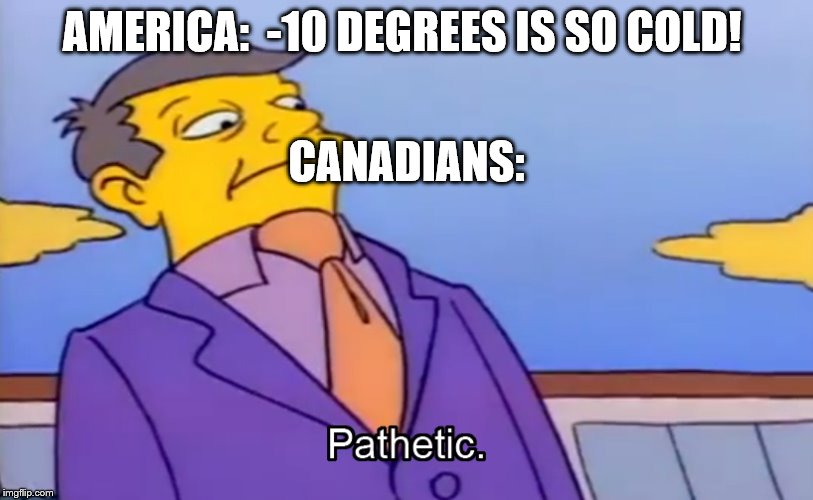 Pathetic Principal | AMERICA:  -10 DEGREES IS SO COLD! CANADIANS: | image tagged in pathetic principal | made w/ Imgflip meme maker