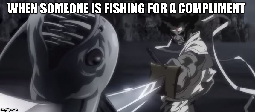 Fishing for a compliment  | WHEN SOMEONE IS FISHING FOR A COMPLIMENT | image tagged in afro samurai,fishing,sword,fish,anime,killer | made w/ Imgflip meme maker