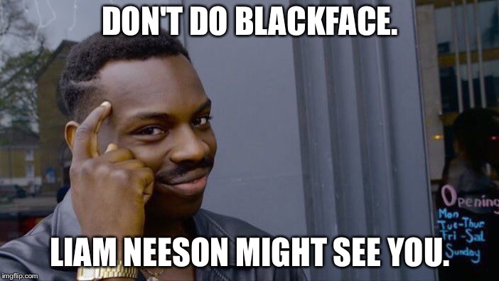 Liam Neeson might be looking for you. | DON'T DO BLACKFACE. LIAM NEESON MIGHT SEE YOU. | image tagged in memes,roll safe think about it | made w/ Imgflip meme maker