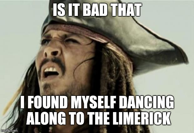 confused dafuq jack sparrow what | IS IT BAD THAT I FOUND MYSELF DANCING ALONG TO THE LIMERICK | image tagged in confused dafuq jack sparrow what | made w/ Imgflip meme maker