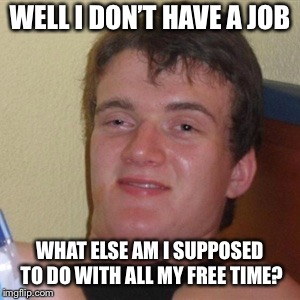 High/Drunk guy | WELL I DON'T HAVE A JOB WHAT ELSE AM I SUPPOSED TO DO WITH ALL MY FREE TIME? | image tagged in high/drunk guy | made w/ Imgflip meme maker
