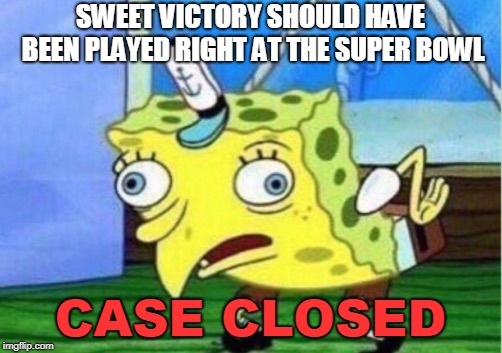 THIS. IS FACT. | SWEET VICTORY SHOULD HAVE BEEN PLAYED RIGHT AT THE SUPER BOWL CASE CLOSED | image tagged in memes,mocking spongebob,super bowl,funny,spongebob | made w/ Imgflip meme maker