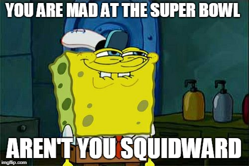 SPONGEBOB SUPER BOWL JOKE PART 2 |  YOU ARE MAD AT THE SUPER BOWL; AREN'T YOU SQUIDWARD | image tagged in memes,dont you squidward,super bowl,sweet victory,funny | made w/ Imgflip meme maker