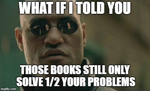 Matrix Morpheus Meme | WHAT IF I TOLD YOU THOSE BOOKS STILL ONLY SOLVE 1/2 YOUR PROBLEMS | image tagged in memes,matrix morpheus | made w/ Imgflip meme maker