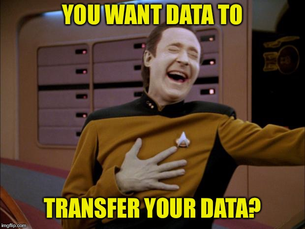 laughing Data | YOU WANT DATA TO TRANSFER YOUR DATA? | image tagged in laughing data | made w/ Imgflip meme maker