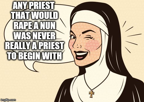 ANY PRIEST THAT WOULD **PE A NUN WAS NEVER REALLY A PRIEST TO BEGIN WITH | image tagged in don't you worry nun | made w/ Imgflip meme maker
