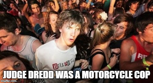 Sudden Clarity Clarence | JUDGE DREDD WAS A MOTORCYCLE COP | image tagged in memes,sudden clarity clarence,judge dredd | made w/ Imgflip meme maker