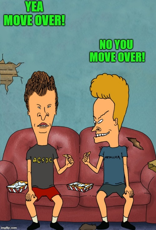 beavis and butthead | YEA MOVE OVER! NO YOU MOVE OVER! | image tagged in beavis and butthead | made w/ Imgflip meme maker