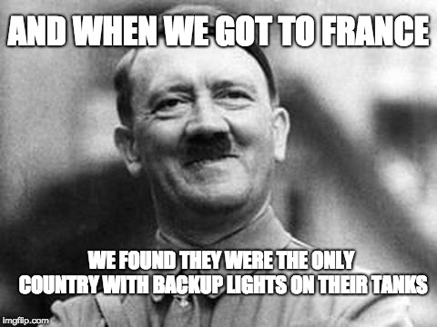 france | AND WHEN WE GOT TO FRANCE WE FOUND THEY WERE THE ONLY COUNTRY WITH BACKUP LIGHTS ON THEIR TANKS | image tagged in adolf hitler,france | made w/ Imgflip meme maker