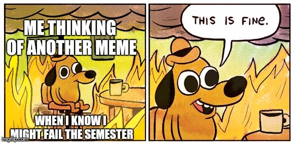 This is fine dog | ME THINKING OF ANOTHER MEME WHEN I KNOW I MIGHT FAIL THE SEMESTER | image tagged in this is fine dog | made w/ Imgflip meme maker
