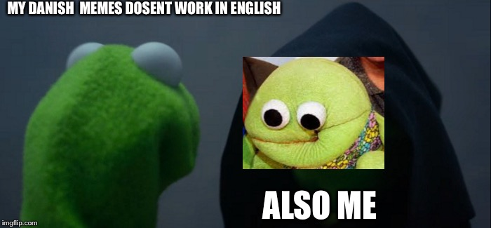 Evil Kermit | MY DANISH  MEMES DOSENT WORK IN ENGLISH ALSO ME | image tagged in memes,evil kermit | made w/ Imgflip meme maker