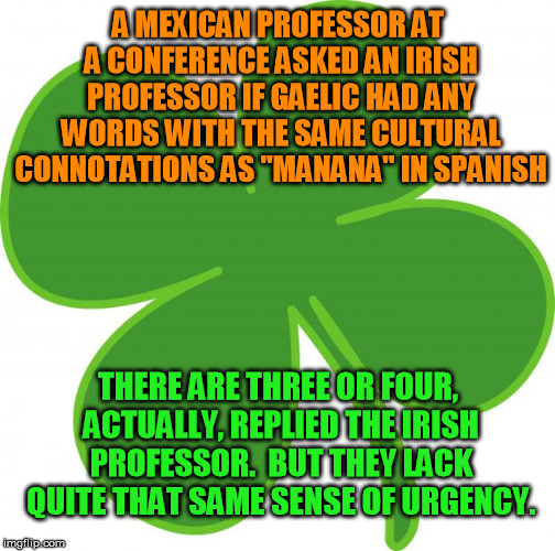 "An early start on humor for St Paddy's | A MEXICAN PROFESSOR AT A CONFERENCE ASKED AN IRISH PROFESSOR IF GAELIC HAD ANY WORDS WITH THE SAME CULTURAL CONNOTATIONS AS ""MANANA"" IN SPAN 