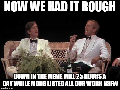 You were lucky! | NOW WE HAD IT ROUGH DOWN IN THE MEME MILL 25 HOURS A DAY WHILE MODS LISTED ALL OUR WORK NSFW | image tagged in you were lucky | made w/ Imgflip meme maker