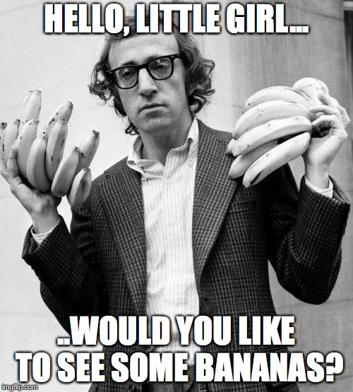 Woody Allen | HELLO, LITTLE GIRL... ..WOULD YOU LIKE TO SEE SOME BANANAS? | image tagged in woody allen | made w/ Imgflip meme maker