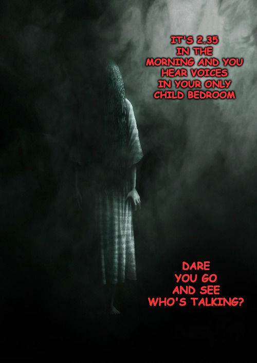 """Go back to sleep, there isn't anyone under your bed""... ""She's is behind you now"". 
