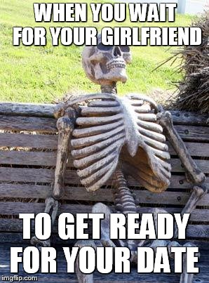 Waiting Skeleton | WHEN YOU WAIT FOR YOUR GIRLFRIEND TO GET READY FOR YOUR DATE | image tagged in memes,waiting skeleton | made w/ Imgflip meme maker