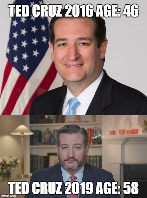 Politics will do that to you... | TED CRUZ 2016 AGE: 46 TED CRUZ 2019 AGE: 58 | image tagged in ted cruz,beard,age,politics,mustache,face | made w/ Imgflip meme maker