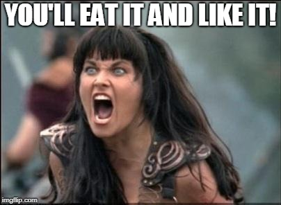 Angry Xena | YOU'LL EAT IT AND LIKE IT! | image tagged in angry xena | made w/ Imgflip meme maker