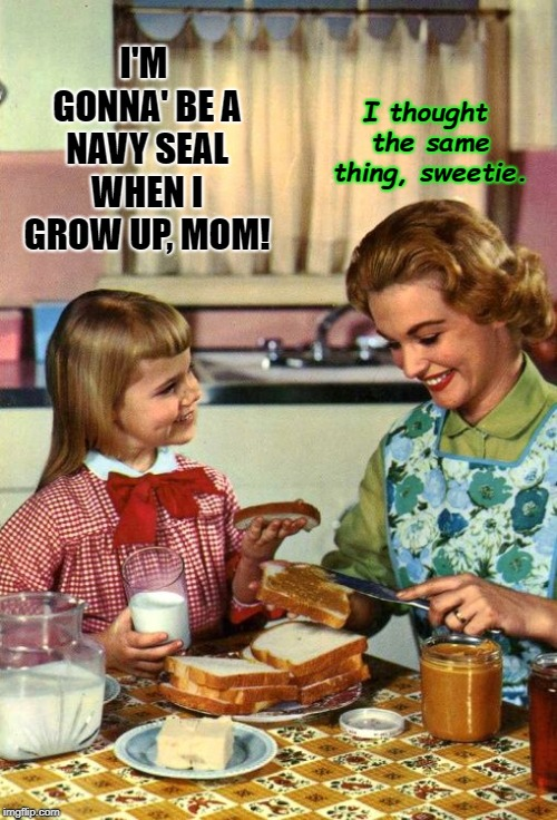 Vintage Mom and Daughter | I'M GONNA' BE A NAVY SEAL WHEN I GROW UP, MOM! I thought the same thing, sweetie. | image tagged in vintage mom and daughter | made w/ Imgflip meme maker