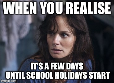 Bad Wife Worse Mom | WHEN YOU REALISE IT'S A FEW DAYS UNTIL SCHOOL HOLIDAYS START | image tagged in memes,bad wife worse mom | made w/ Imgflip meme maker