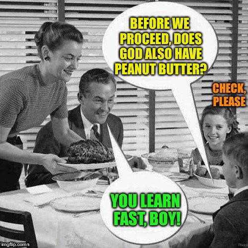 Vintage Family Dinner | BEFORE WE PROCEED, DOES GOD ALSO HAVE PEANUT BUTTER? YOU LEARN FAST, BOY! CHECK, PLEASE | image tagged in vintage family dinner | made w/ Imgflip meme maker