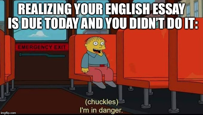im in danger | REALIZING YOUR ENGLISH ESSAY IS DUE TODAY AND YOU DIDN'T DO IT: | image tagged in im in danger | made w/ Imgflip meme maker