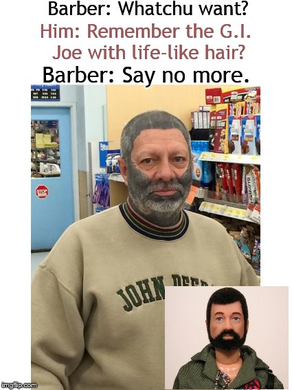 Meanwhile, at the Barbershop.... | Barber: Whatchu want? Him: Remember the G.I. Joe with life-like hair? Barber: Say no more. | image tagged in say no more,barber,gi joe,memes,hairstyle | made w/ Imgflip meme maker