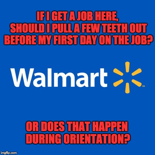 Walmart Life | IF I GET A JOB HERE, SHOULD I PULL A FEW TEETH OUT BEFORE MY FIRST DAY ON THE JOB? OR DOES THAT HAPPEN DURING ORIENTATION? | image tagged in walmart life | made w/ Imgflip meme maker