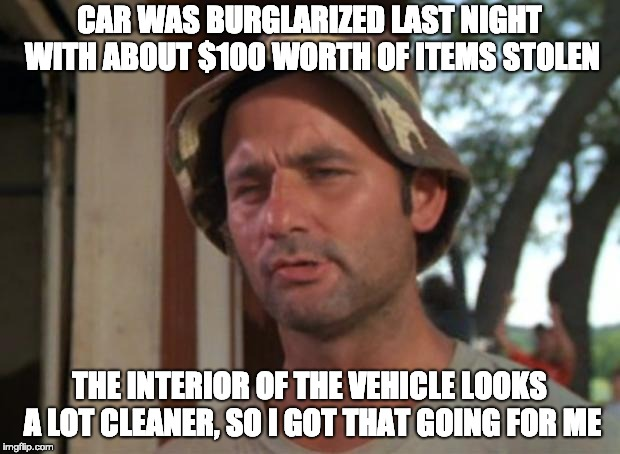 So I Got That Goin For Me Which Is Nice | CAR WAS BURGLARIZED LAST NIGHT WITH ABOUT $100 WORTH OF ITEMS STOLEN THE INTERIOR OF THE VEHICLE LOOKS A LOT CLEANER, SO I GOT THAT GOING FO | image tagged in memes,so i got that goin for me which is nice,AdviceAnimals | made w/ Imgflip meme maker