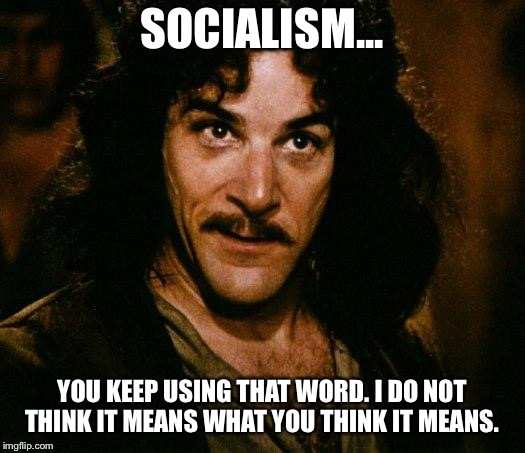 SOCIALISM... YOU KEEP USING THAT WORD. I DO NOT THINK IT MEANS WHAT YOU THINK IT MEANS. | image tagged in socialism | made w/ Imgflip meme maker