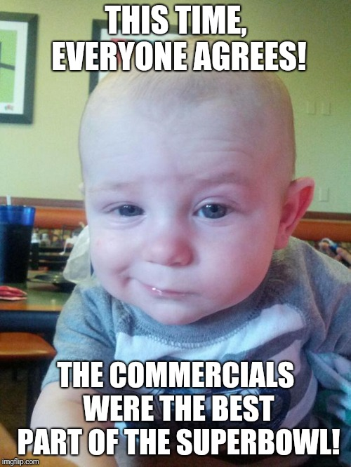 Amirite? | THIS TIME, EVERYONE AGREES! THE COMMERCIALS WERE THE BEST PART OF THE SUPERBOWL! | image tagged in skeptical baby,memes,superbowl 53 sucked,commercials | made w/ Imgflip meme maker