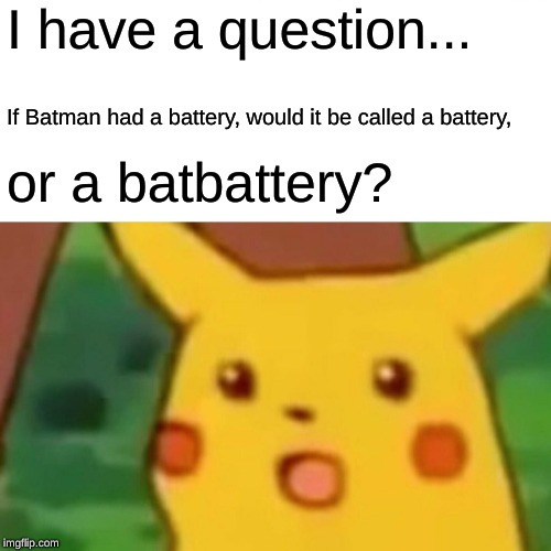 Surprised Pikachu Meme | I have a question... If Batman had a battery, would it be called a battery, or a batbattery? | image tagged in memes,surprised pikachu | made w/ Imgflip meme maker