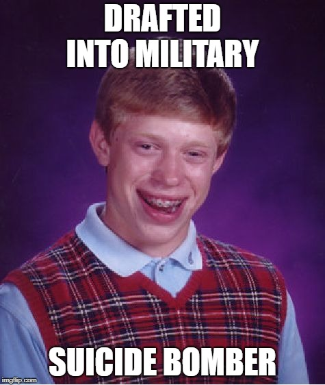 Bad Luck Brian Meme | DRAFTED INTO MILITARY SUICIDE BOMBER | image tagged in memes,bad luck brian | made w/ Imgflip meme maker