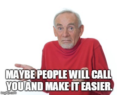 Old Man Shrugging | MAYBE PEOPLE WILL CALL YOU AND MAKE IT EASIER. | image tagged in old man shrugging | made w/ Imgflip meme maker