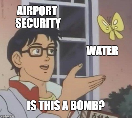 new trend so might as well |  AIRPORT SECURITY; WATER; IS THIS A BOMB? | image tagged in memes,is this a pigeon,water,lol so funny,lmao,trending | made w/ Imgflip meme maker