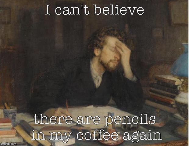 writer |  I can't believe; there are pencils in my coffee again | image tagged in writer | made w/ Imgflip meme maker