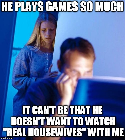 "computer search wife |  HE PLAYS GAMES SO MUCH; IT CAN'T BE THAT HE DOESN'T WANT TO WATCH ""REAL HOUSEWIVES"" WITH ME 