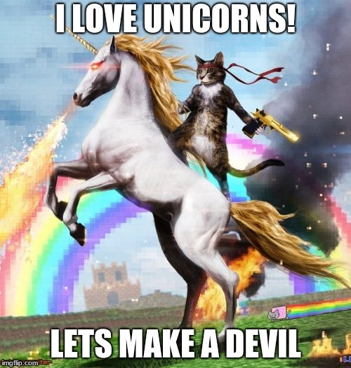 Welcome To The Internets Meme | I LOVE UNICORNS! LETS MAKE A DEVIL | image tagged in memes,welcome to the internets | made w/ Imgflip meme maker