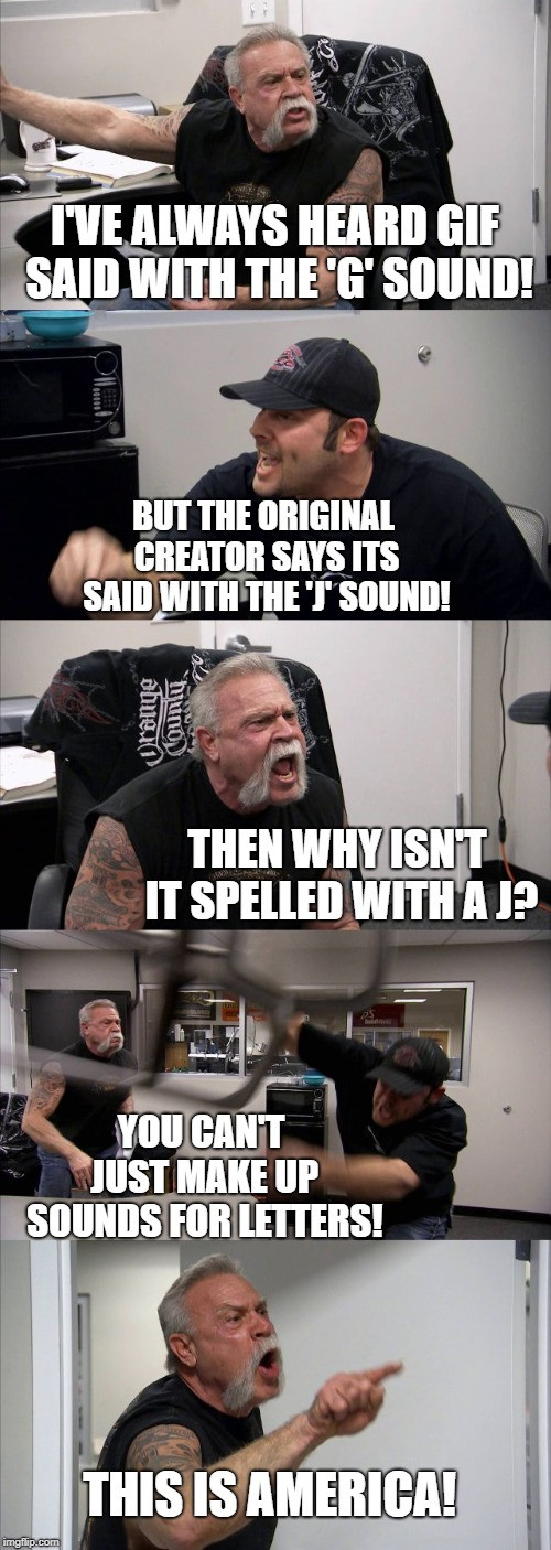Change my mind. | I'VE ALWAYS HEARD GIF SAID WITH THE 'G' SOUND! BUT THE ORIGINAL CREATOR SAYS ITS SAID WITH THE 'J' SOUND! THEN WHY ISN'T IT SPELLED WITH A J | image tagged in memes,american chopper argument | made w/ Imgflip meme maker