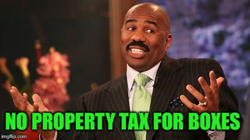 Steve Harvey Meme | NO PROPERTY TAX FOR BOXES | image tagged in memes,steve harvey | made w/ Imgflip meme maker
