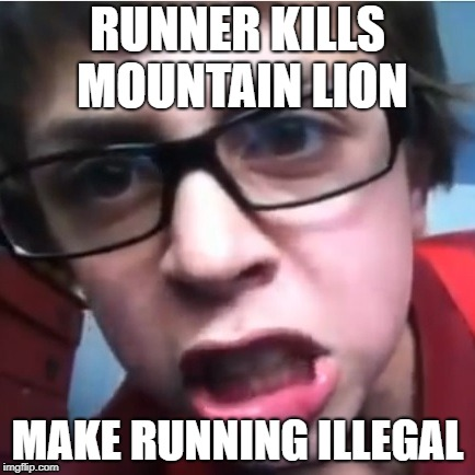 Scientific Logic | RUNNER KILLS MOUNTAIN LION MAKE RUNNING ILLEGAL | image tagged in triggered | made w/ Imgflip meme maker