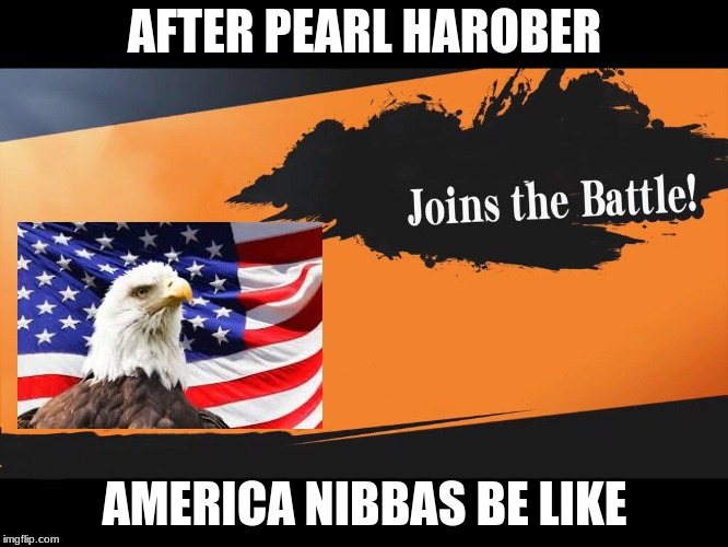 Joins The Battle Smash Meme |  AFTER PEARL HAROBER; AMERICA NIBBAS BE LIKE | image tagged in joins the battle smash meme | made w/ Imgflip meme maker