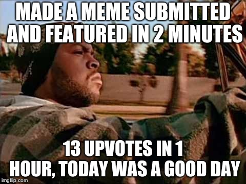 Today Was A Good Day |  MADE A MEME SUBMITTED AND FEATURED IN 2 MINUTES; 13 UPVOTES IN 1 HOUR, TODAY WAS A GOOD DAY | image tagged in memes,today was a good day | made w/ Imgflip meme maker