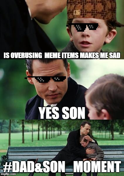 I made a bad meme about a real subject, enjoy | IS OVERUSING  MEME ITEMS MAKES ME SAD YES SON #DAD&SON_MOMENT | image tagged in memes,finding neverland | made w/ Imgflip meme maker