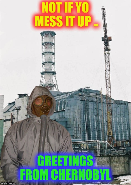 Greetings from Chernobyl | NOT IF YO MESS IT UP .. GREETINGS FROM CHERNOBYL | image tagged in greetings from chernobyl | made w/ Imgflip meme maker