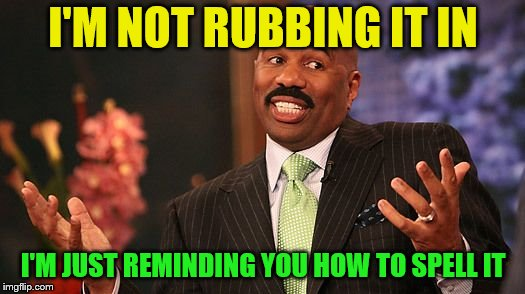 shrug | I'M NOT RUBBING IT IN I'M JUST REMINDING YOU HOW TO SPELL IT | image tagged in shrug | made w/ Imgflip meme maker