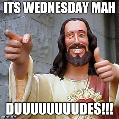 Buddy Christ Meme | ITS WEDNESDAY MAH DUUUUUUUUDES!!! | image tagged in memes,buddy christ | made w/ Imgflip meme maker