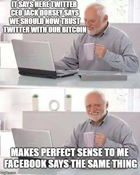 Hide The Bitcoin Harold | IT SAYS HERE TWITTER CEO JACK DORSEY SAYS WE SHOULD NOW TRUST TWITTER WITH OUR BITCOIN MAKES PERFECT SENSE TO ME FACEBOOK SAYS THE SAME THIN | image tagged in memes,hide the pain harold,twitter,bitcoin,facebook | made w/ Imgflip meme maker